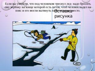 Если вы увидели, что под человеком треснул лед- надо бросить ему веревку на к