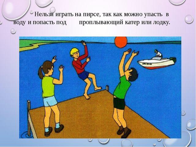 Нельзя играть на пирсе, так как можно упасть в воду и попасть под проплывающ...