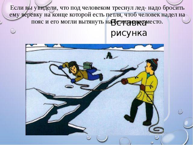 Если вы увидели, что под человеком треснул лед- надо бросить ему веревку на к...