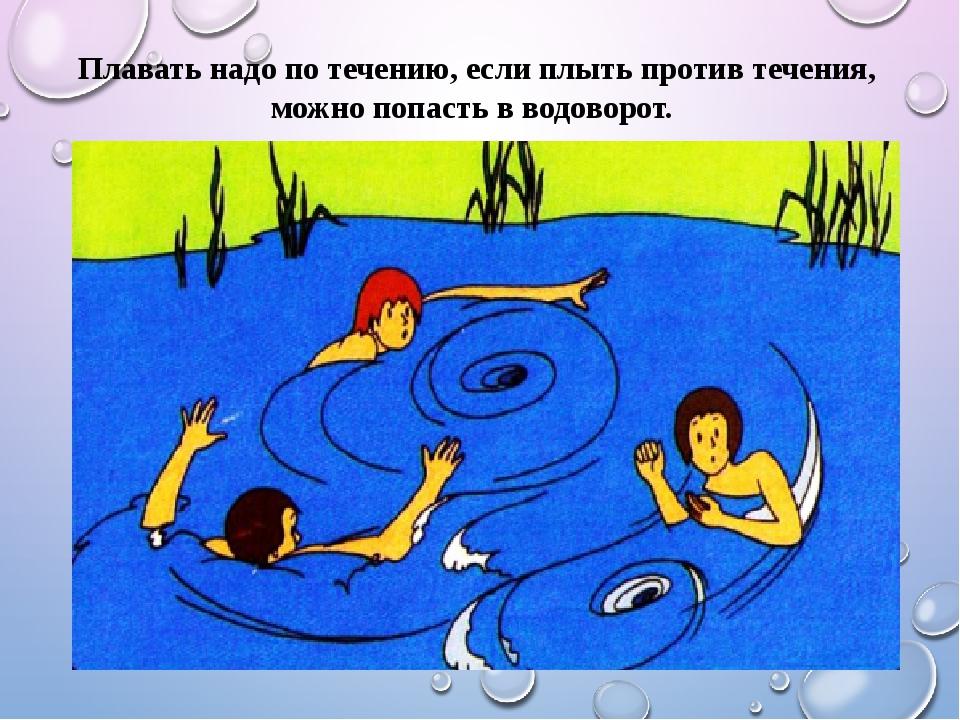 Плавать надо по течению, если плыть против течения, можно попасть в водоворот.