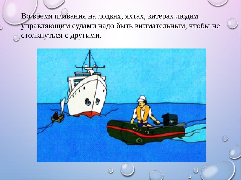 Во время плавания на лодках, яхтах, катерах людям управляющим судами надо быт...