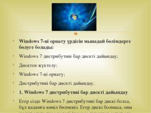 Windows 7-ні орнату үрдісін мынадай бөлімдерге бөлуге болады: Windows 7 дистр