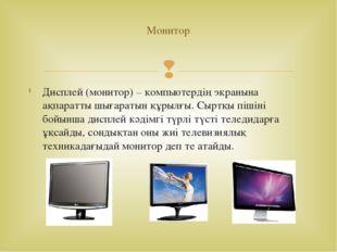 Дисплей (монитор)– компьютердің экранына ақпаратты шығаратын құрылғы. Сыртқы