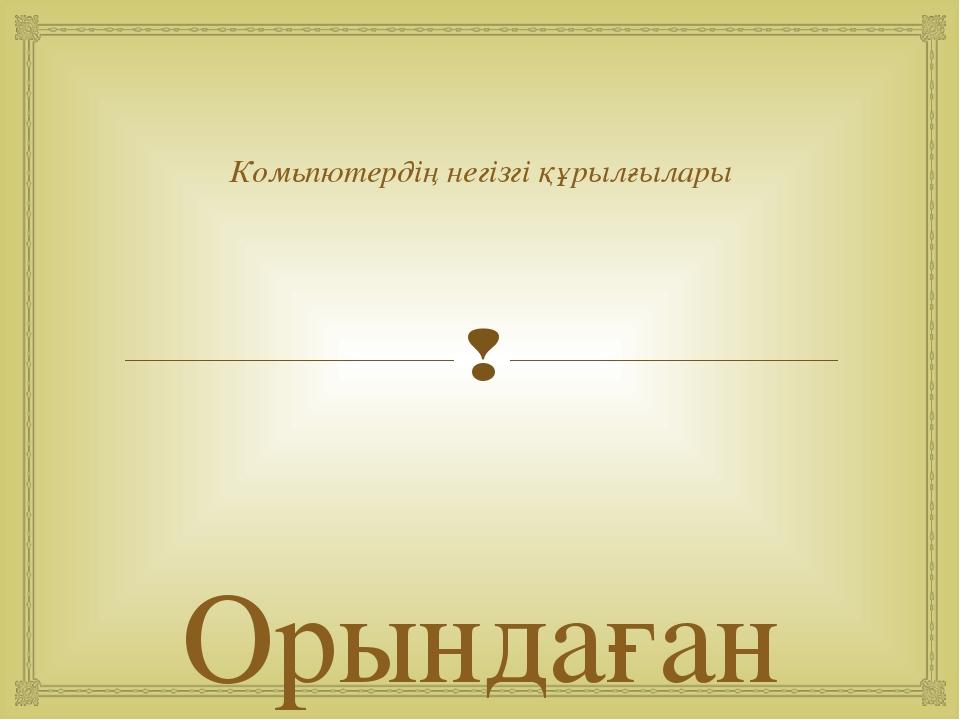Комьпютердің негізгі құрылғылары Орындаған :Сеилханов Д.Б 