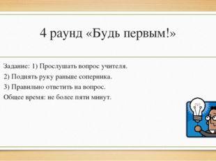 4 раунд «Будь первым!» Задание: 1) Прослушать вопрос учителя. 2) Поднять руку