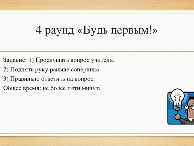 4 раунд «Будь первым!» Задание: 1) Прослушать вопрос учителя. 2) Поднять руку...