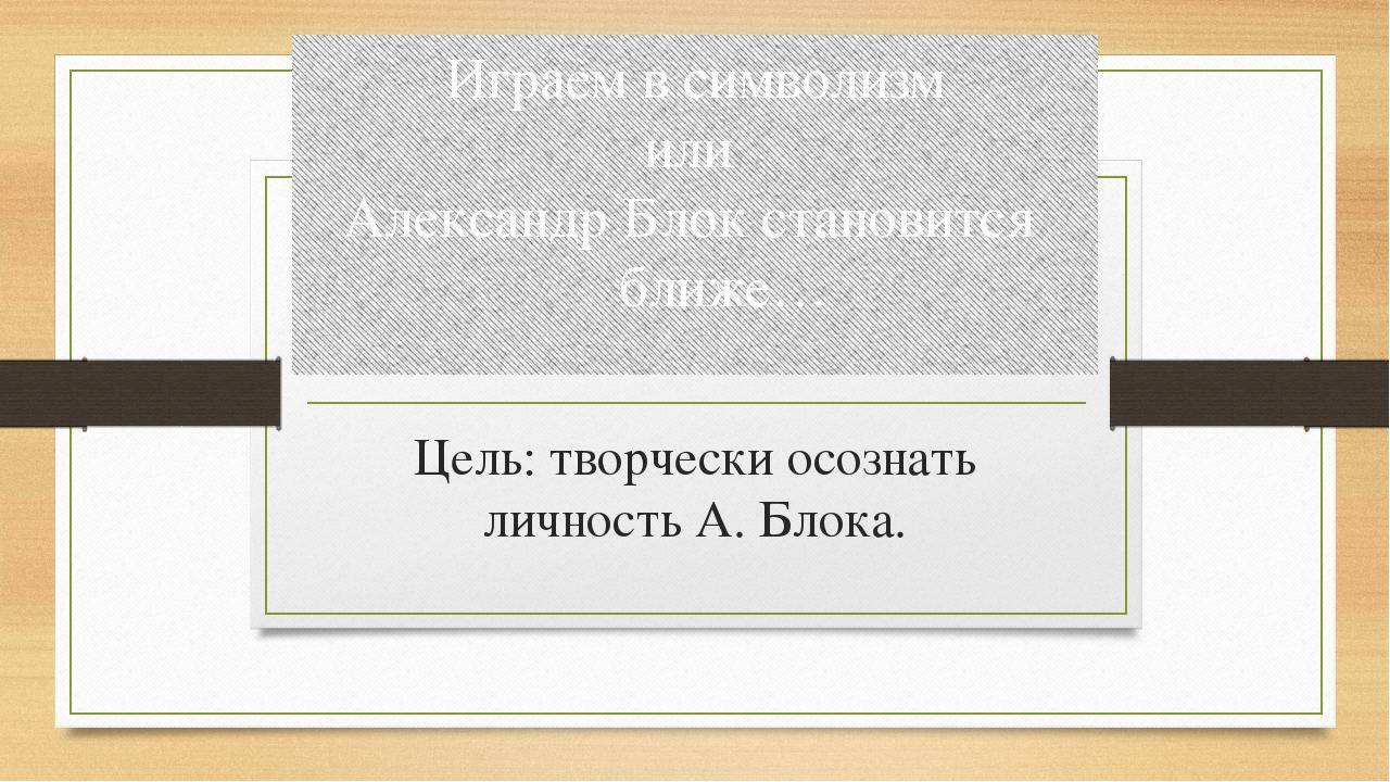 Играем в символизм или Александр Блок становится ближе… Цель: творчески осозн...