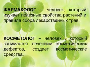 ФАРМАКОЛОГ – человек, который изучает полезные свойства растений и правила с