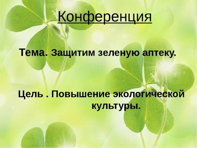 Конференция Тема. Защитим зеленую аптеку. Цель . Повышение экологической куль...