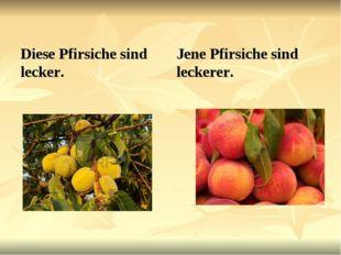 Diese Pfirsiche sind lecker. Jene Pfirsiche sind leckerer.