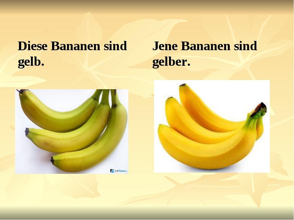 Diese Bananen sind gelb. Jene Bananen sind gelber.