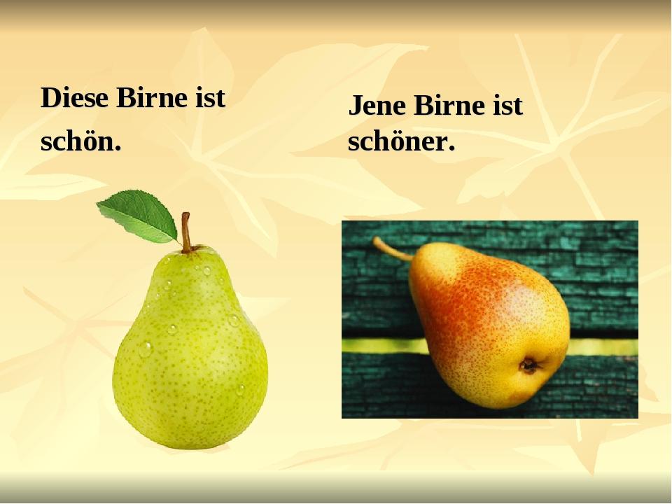 Diese Birne ist schön. Jene Birne ist schöner.