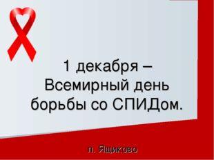 п. Ящиково 1 декабря – Всемирный день борьбы со СПИДом.