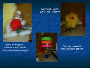 Мягкая игрушка «Зайчик с яблочком» Пшунова Милина с мамой «Цыпленок-цыпа» Дин