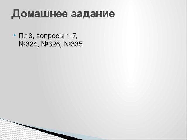 П.13, вопросы 1-7, №324, №326, №335 Домашнее задание