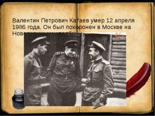 Валентин Петрович Катаев умер 12 апреля 1986 года. Он был похоронен в Москве