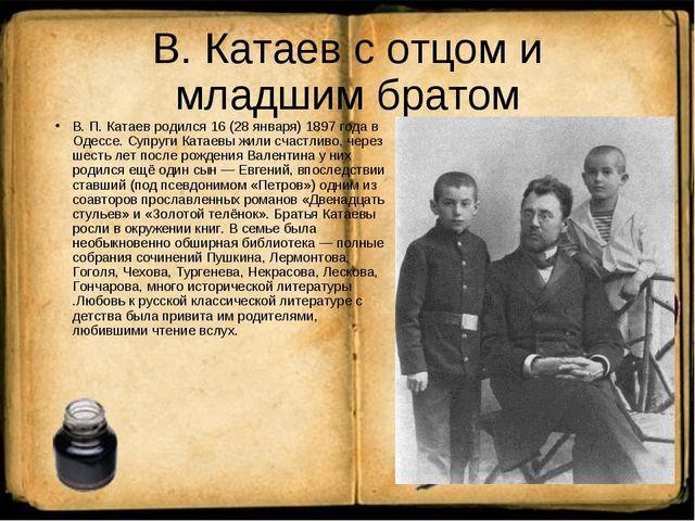 В. Катаев с отцом и младшим братом В. П. Катаев родился 16 (28 января) 1897 г...