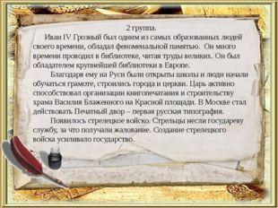 2 группа. Иван IV Грозный был одним из самых образованных людей своего времен