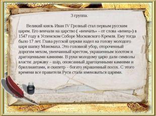 3 группа. Великий князь Иван IV Грозный стал первым русским царем. Его венчал