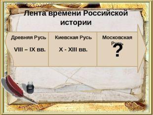 Лента времени Российской истории Древняя Русь Киевская Русь VIII – IX вв. X -