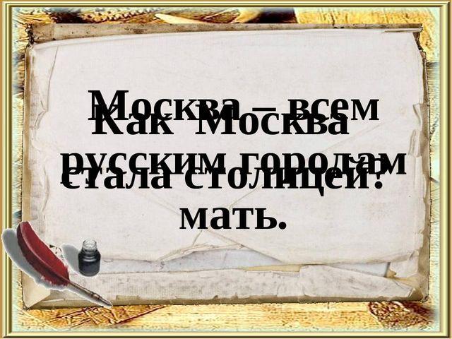 Как Москва стала столицей? Москва – всем русским городам мать.