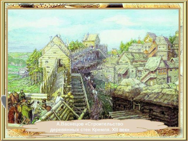 А.Васнецов «Строительство деревянных стен Кремля. XII век»