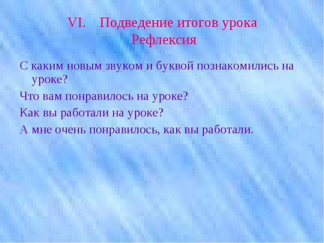 VI.Подведение итогов урока Рефлексия С каким новым звуком и буквой познакоми...