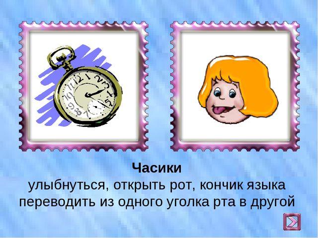 Часики улыбнуться, открыть рот, кончик языка переводить из одного уголка рта...