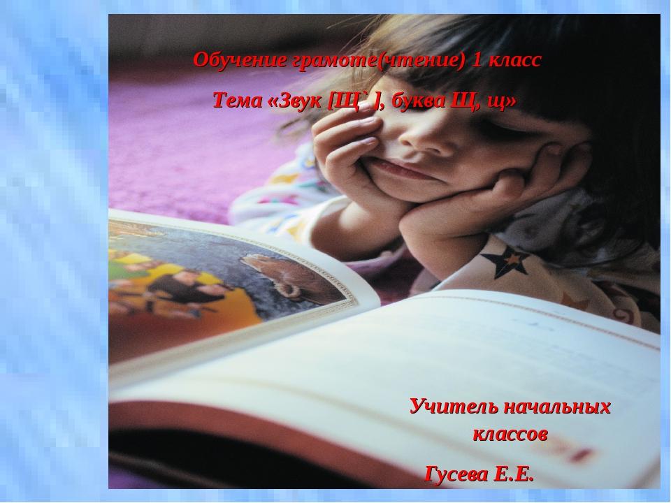 Обучение грамоте(чтение) 1 класс Тема «Звук [Щ` ], буква Щ, щ» Учитель началь...
