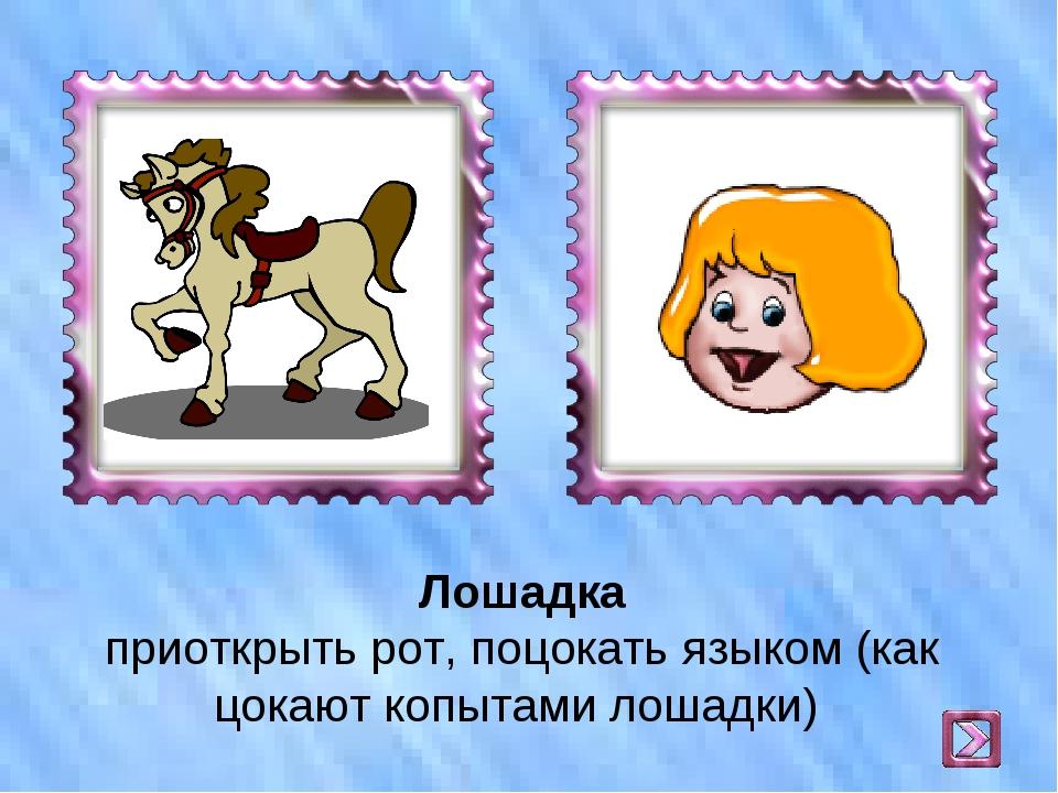 Лошадка приоткрыть рот, поцокать языком (как цокают копытами лошадки)