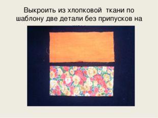 Выкроить из хлопковой ткани по шаблону две детали без припусков на швы