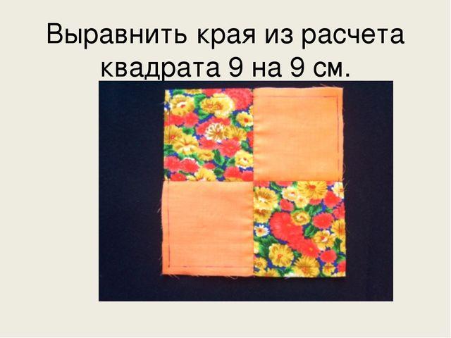 Выравнить края из расчета квадрата 9 на 9 см.