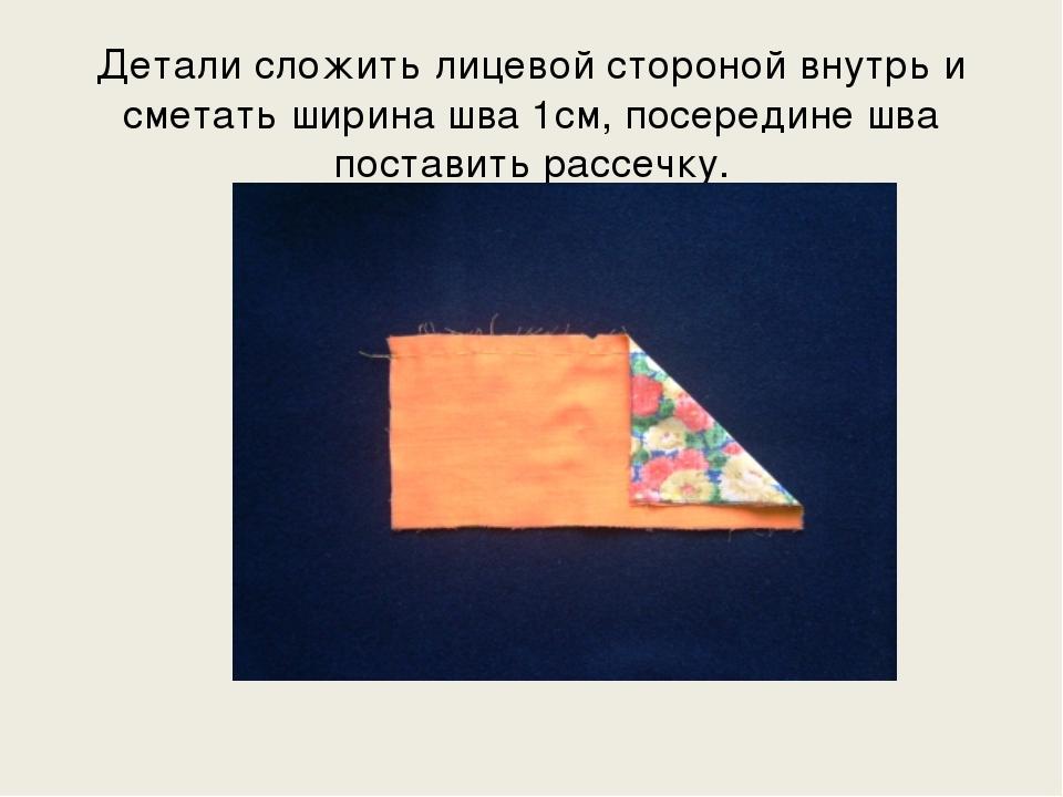 Детали сложить лицевой стороной внутрь и сметать ширина шва 1см, посередине ш...