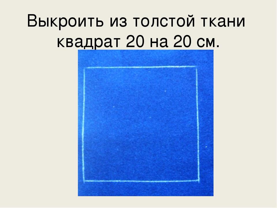 Выкроить из толстой ткани квадрат 20 на 20 см.