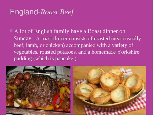 A lot of English family have a Roast dinner on Sunday.  A roast dinner consis...