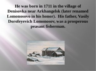 He was born in 1711 in the village of Denisovka near Arkhangelsk (later renam