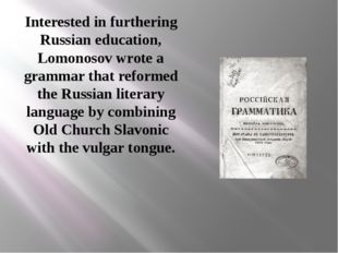 Interested in furthering Russian education, Lomonosov wrote a grammar that re