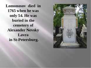 Lomonosov died in 1765 when he was only 54. He was buried in the cemetery of