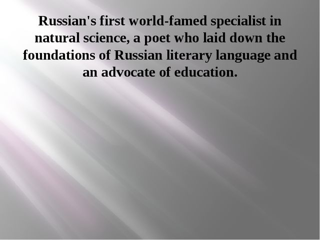 Russian's first world-famed specialist in natural science, a poet who laid do...