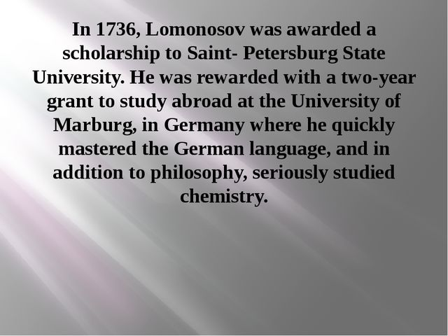 In 1736, Lomonosov was awarded a scholarship to Saint- Petersburg State Unive...