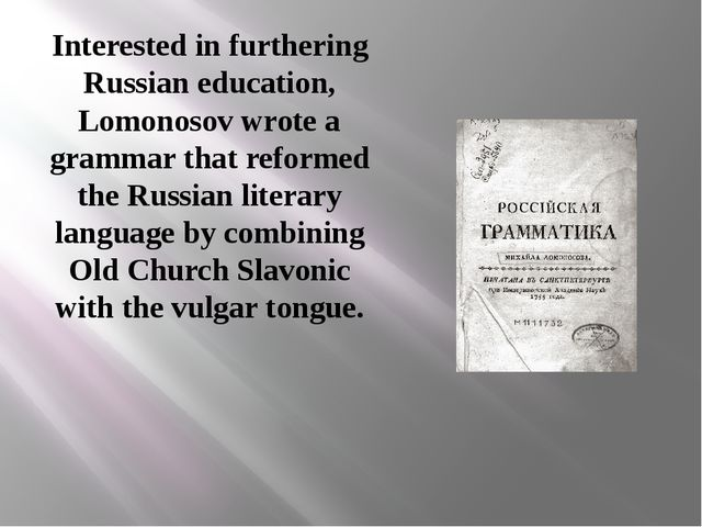 Interested in furthering Russian education, Lomonosov wrote a grammar that re...