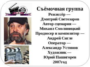 Съёмочная группа Режиссёр— Дмитрий Светозаров Автор сценария — Михаил Смолян