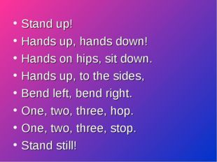 Stand up! Hands up, hands down!		 Hands on hips, sit down.		 Hands up, to the