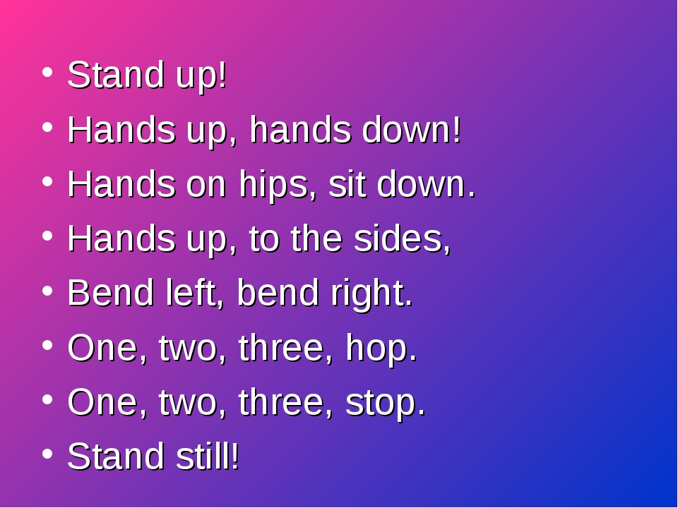 Stand up! Hands up, hands down!		 Hands on hips, sit down.		 Hands up, to the...