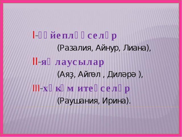 I-ғәйепләүселәр (Разалия, Айнур, Лиана), II-яҡлаусылар (Аяҙ, Айгөл , Диләрә )...