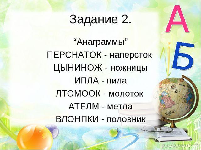 """Задание 2. """"Анаграммы"""" ПЕРСНАТОК - наперсток ЦЫНИНОЖ - ножницы ИПЛА - пила ЛТ..."""
