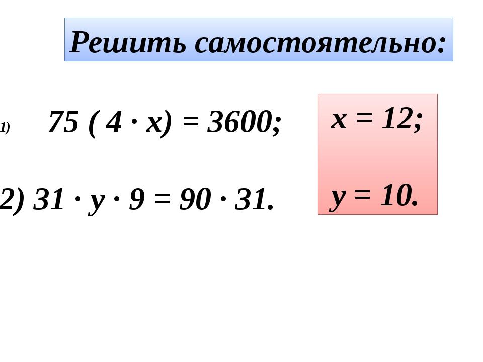 Решить самостоятельно: 75 ( 4 · x) = 3600; 2) 31 · y · 9 = 90 · 31. x = 12; y...