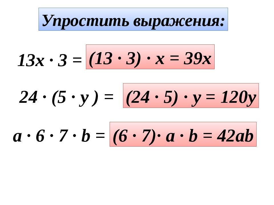 Упростить выражения: 13x · 3 = (13 · 3) · x = 39x 24 · (5 · y ) = (24 · 5) ·...
