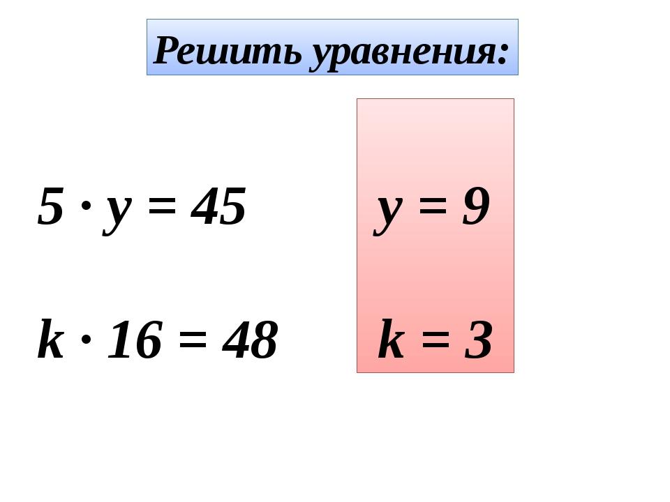 Решить уравнения: 5 · y = 45 k · 16 = 48 y = 9 k = 3