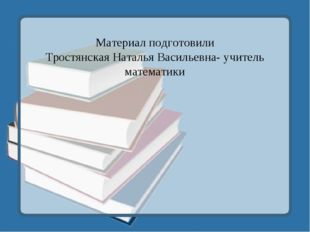Материал подготовили Тростянская Наталья Васильевна- учитель математики